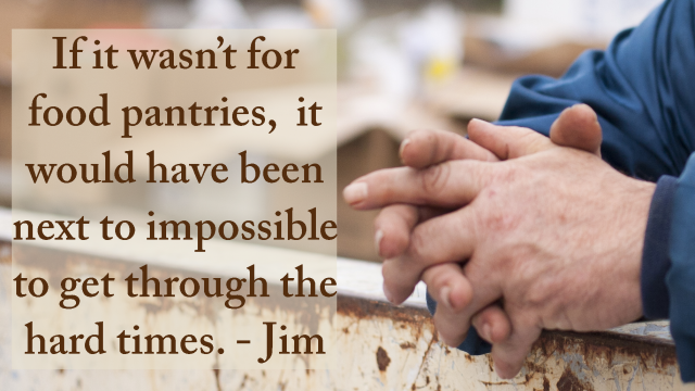 If it wasn't for food pantries, it would have been next to impossible to get through the hard times. - Jim